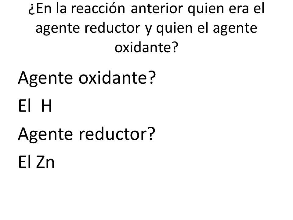 ¿En la reacción anterior quien era el agente reductor y quien el agente oxidante? Agente oxidante? El H Agente reductor? El Zn