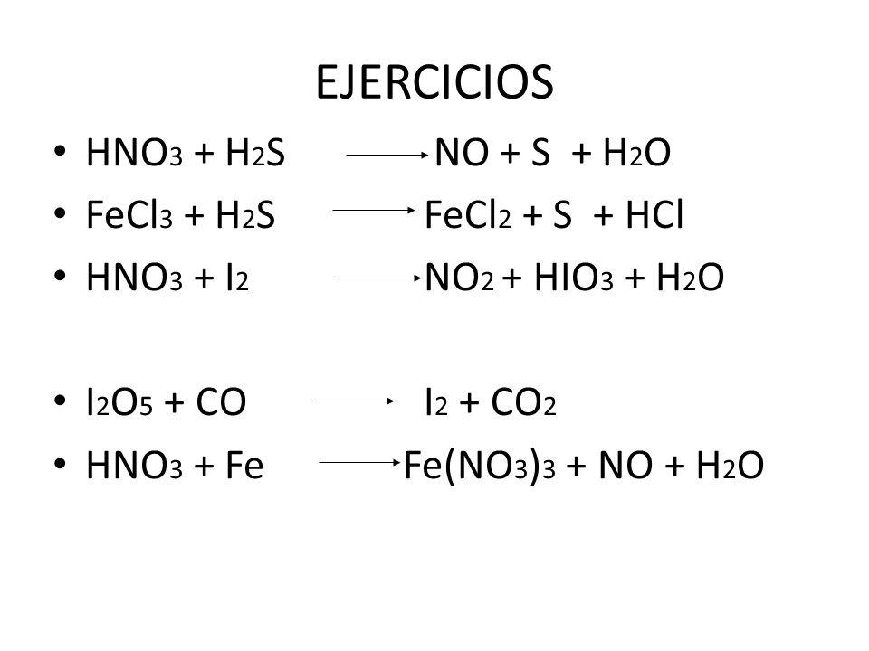 EJERCICIOS HNO 3 + H 2 S NO + S + H 2 O FeCl 3 + H 2 S FeCl 2 + S + HCl HNO 3 + I 2 NO 2 + HIO 3 + H 2 O I 2 O 5 + CO I 2 + CO 2 HNO 3 + Fe Fe(NO 3 )