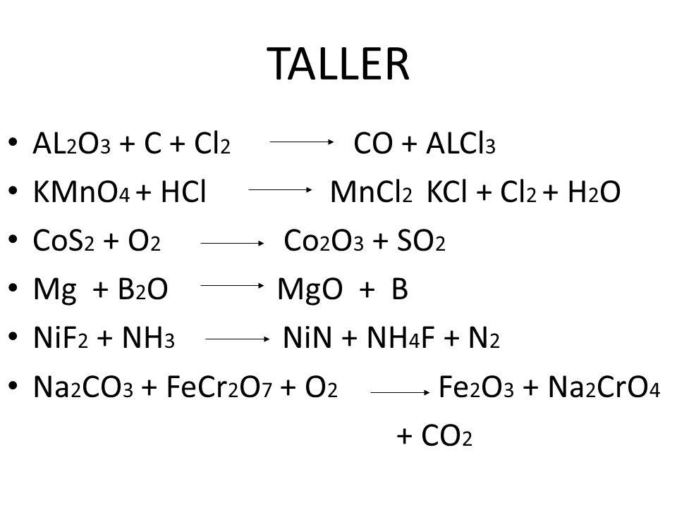 TALLER AL 2 O 3 + C + Cl 2 CO + ALCl 3 KMnO 4 + HCl MnCl 2 KCl + Cl 2 + H 2 O CoS 2 + O 2 Co 2 O 3 + SO 2 Mg + B 2 O MgO + B NiF 2 + NH 3 NiN + NH 4 F
