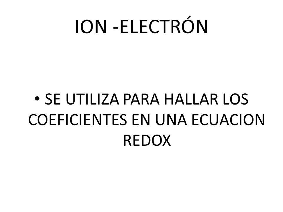 ION -ELECTRÓN SE UTILIZA PARA HALLAR LOS COEFICIENTES EN UNA ECUACION REDOX