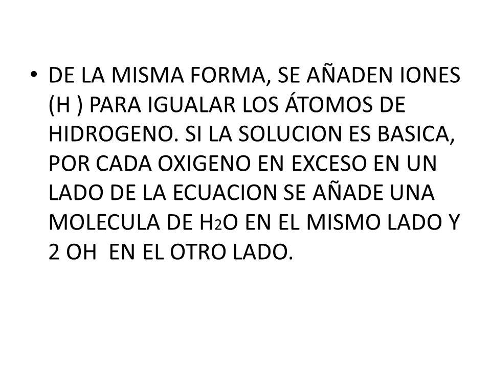 DE LA MISMA FORMA, SE AÑADEN IONES (H ) PARA IGUALAR LOS ÁTOMOS DE HIDROGENO.