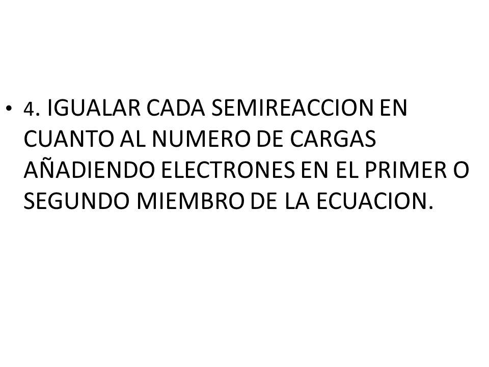 4. IGUALAR CADA SEMIREACCION EN CUANTO AL NUMERO DE CARGAS AÑADIENDO ELECTRONES EN EL PRIMER O SEGUNDO MIEMBRO DE LA ECUACION.