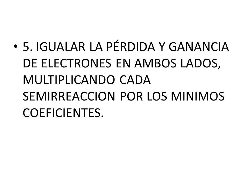 5. IGUALAR LA PÉRDIDA Y GANANCIA DE ELECTRONES EN AMBOS LADOS, MULTIPLICANDO CADA SEMIRREACCION POR LOS MINIMOS COEFICIENTES.