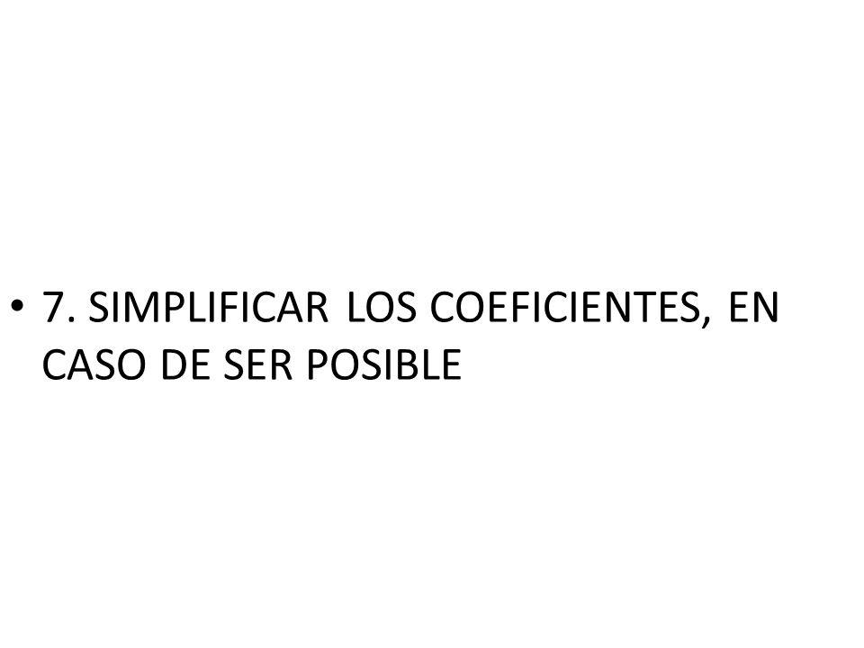 7. SIMPLIFICAR LOS COEFICIENTES, EN CASO DE SER POSIBLE
