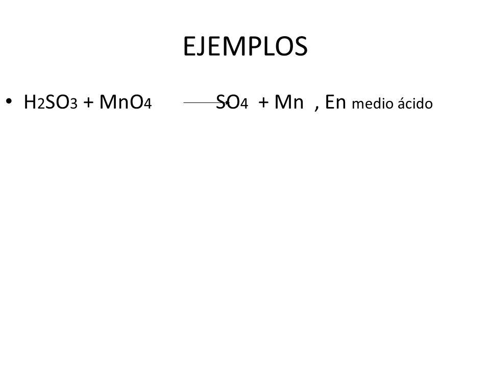 EJEMPLOS H 2 SO 3 + MnO 4 SO 4 + Mn, En medio ácido