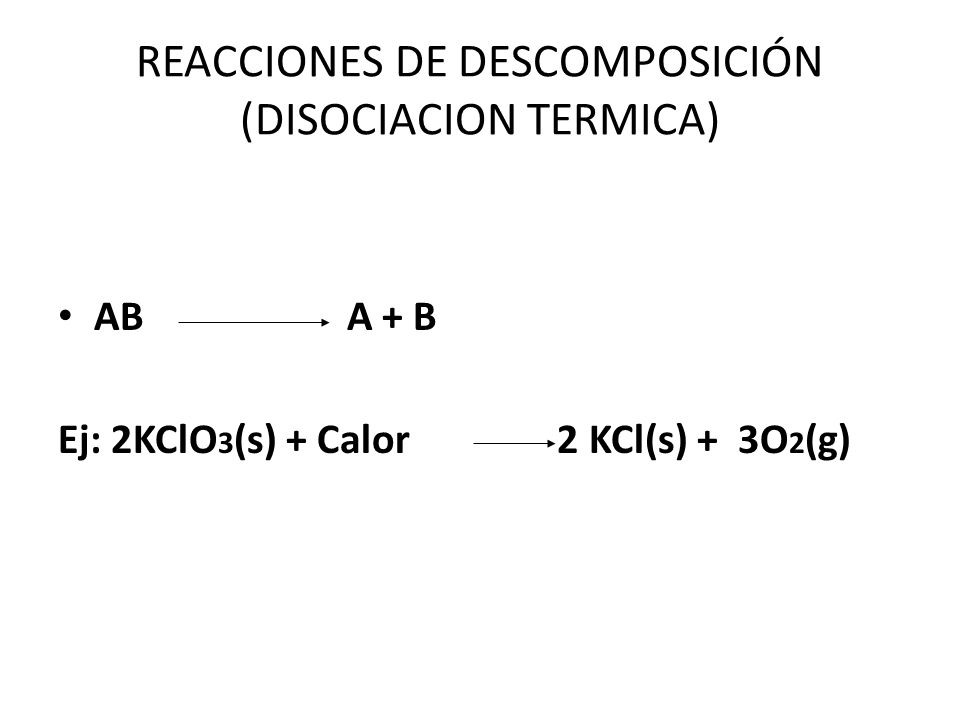 REACCIONES DE DESCOMPOSICIÓN (DISOCIACION TERMICA) AB A + B Ej: 2KClO 3 (s) + Calor 2 KCl(s) + 3O 2 (g)