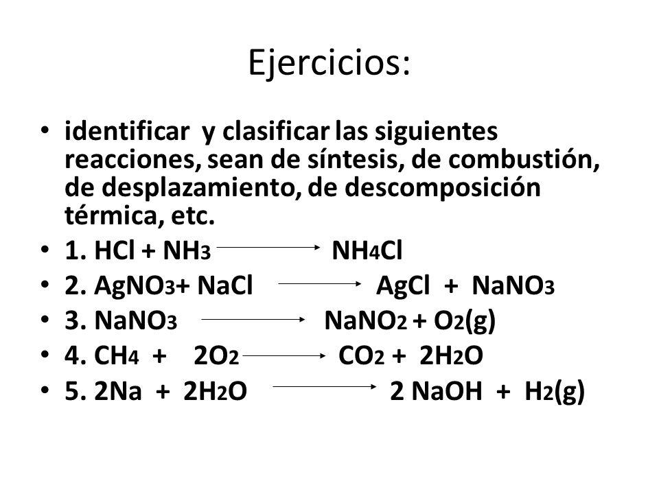 Ejercicios: identificar y clasificar las siguientes reacciones, sean de síntesis, de combustión, de desplazamiento, de descomposición térmica, etc. 1.