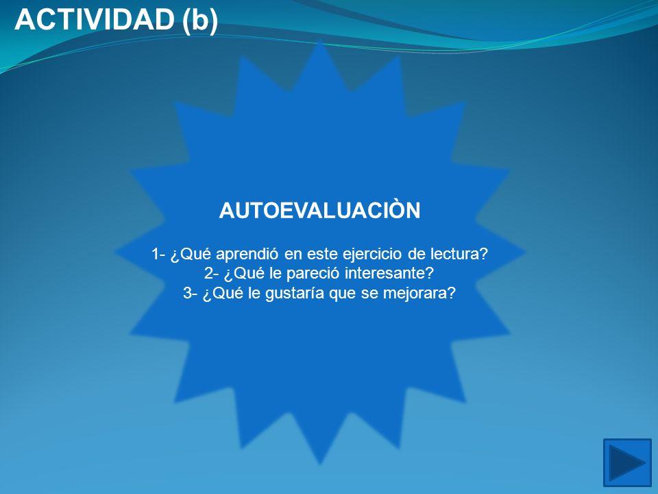 AUTOEVALUACIÒN 1- ¿Qué aprendió en este ejercicio de lectura? 2- ¿Qué le pareció interesante? 3- ¿Qué le gustaría que se mejorara? ACTIVIDAD (b)
