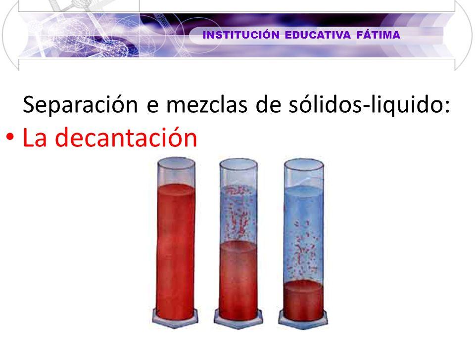 INSTITUCIÓN EDUCATIVA FÁTIMA Separación e mezclas de sólidos-liquido: La decantación
