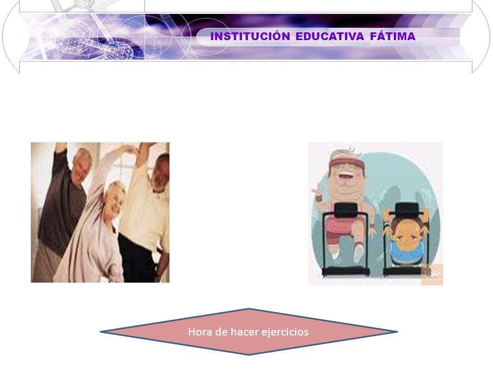INSTITUCIÓN EDUCATIVA FÁTIMA Hora de hacer ejercicios