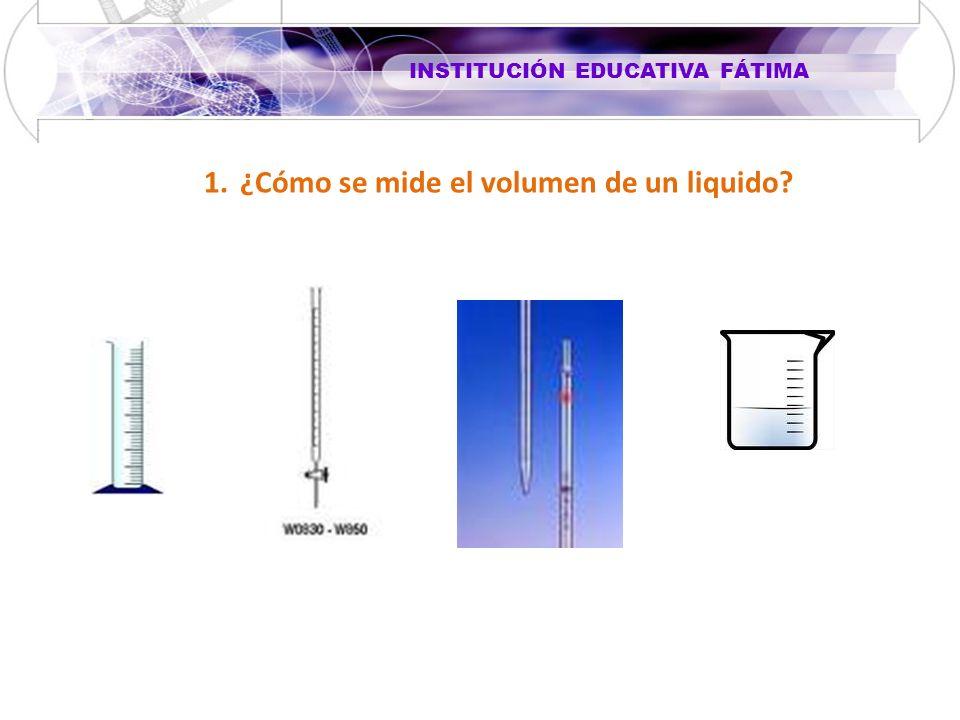 INSTITUCIÓN EDUCATIVA FÁTIMA 1.¿Cómo se mide el volumen de un liquido?