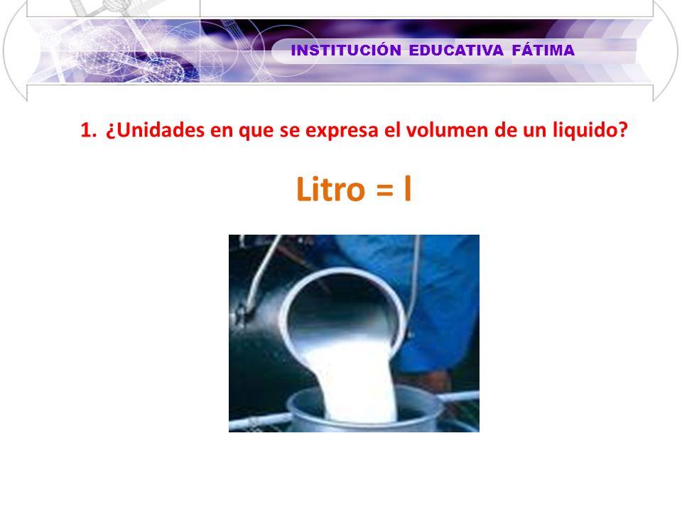 INSTITUCIÓN EDUCATIVA FÁTIMA 1.¿Unidades en que se expresa el volumen de un liquido? Litro = l