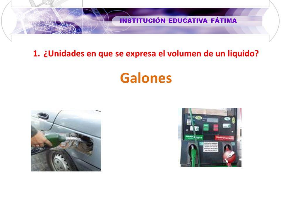 INSTITUCIÓN EDUCATIVA FÁTIMA 1.¿Unidades en que se expresa el volumen de un liquido? Galones