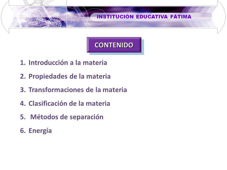 CONTENIDOCONTENIDO 1.Introducción a la materia 2.Propiedades de la materia 3.Transformaciones de la materia 4.Clasificación de la materia 5. Métodos d