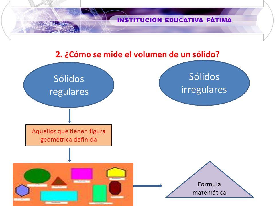 INSTITUCIÓN EDUCATIVA FÁTIMA 2. ¿Cómo se mide el volumen de un sólido? Sólidos regulares Sólidos irregulares Aquellos que tienen figura geométrica def