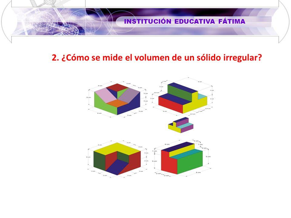 INSTITUCIÓN EDUCATIVA FÁTIMA 2. ¿Cómo se mide el volumen de un sólido irregular?