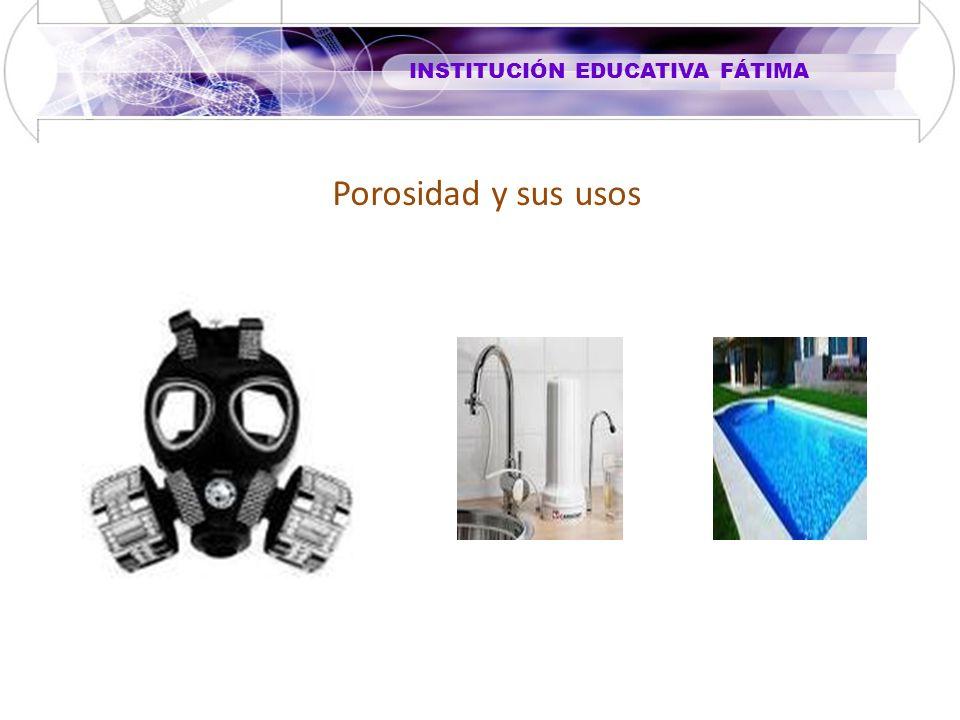 INSTITUCIÓN EDUCATIVA FÁTIMA Porosidad y sus usos