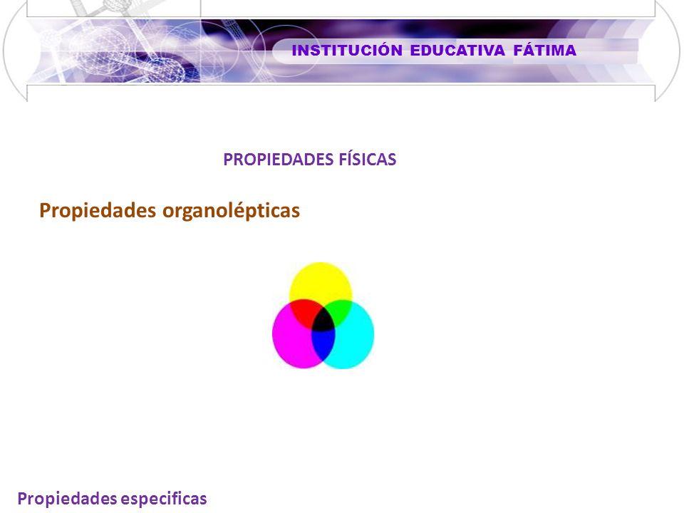 INSTITUCIÓN EDUCATIVA FÁTIMA Propiedades especificas PROPIEDADES FÍSICAS Propiedades organolépticas