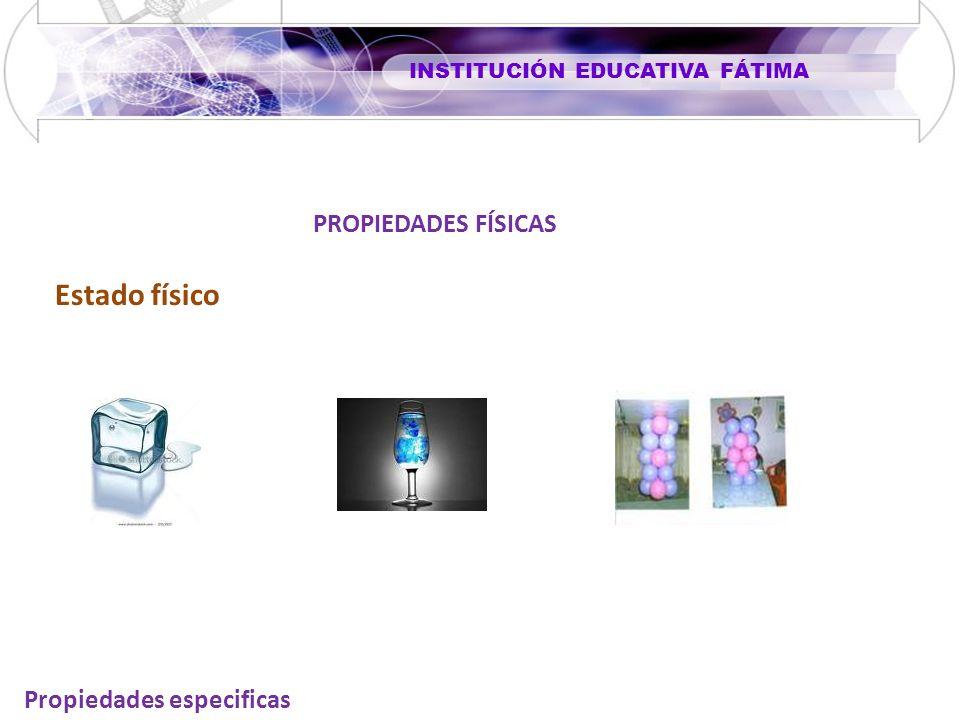 INSTITUCIÓN EDUCATIVA FÁTIMA Propiedades especificas PROPIEDADES FÍSICAS Estado físico