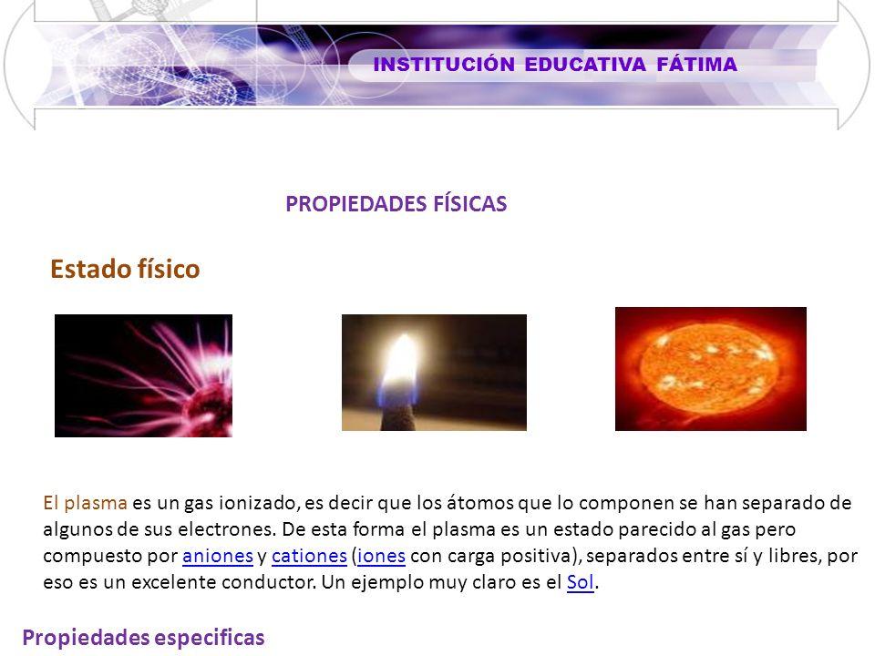 INSTITUCIÓN EDUCATIVA FÁTIMA Propiedades especificas PROPIEDADES FÍSICAS Estado físico El plasma es un gas ionizado, es decir que los átomos que lo componen se han separado de algunos de sus electrones.