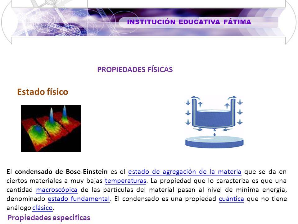 INSTITUCIÓN EDUCATIVA FÁTIMA Propiedades especificas PROPIEDADES FÍSICAS Estado físico El condensado de Bose-Einstein es el estado de agregación de la