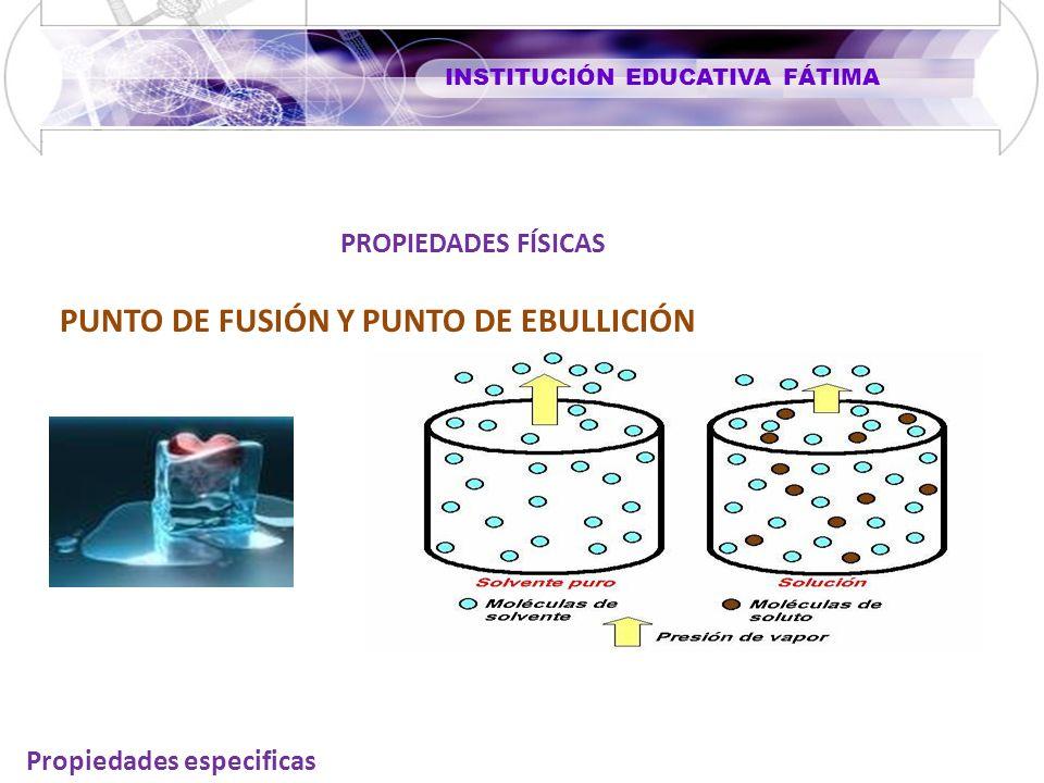 INSTITUCIÓN EDUCATIVA FÁTIMA Propiedades especificas PROPIEDADES FÍSICAS PUNTO DE FUSIÓN Y PUNTO DE EBULLICIÓN