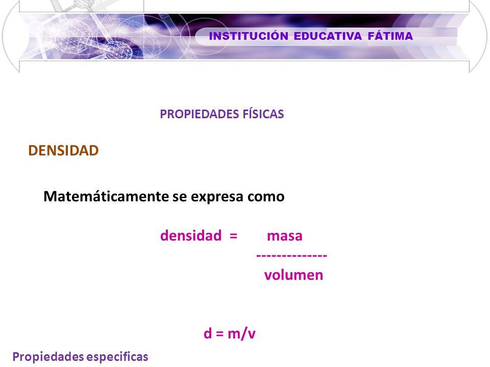 INSTITUCIÓN EDUCATIVA FÁTIMA PROPIEDADES FÍSICAS Propiedades especificas DENSIDAD Matemáticamente se expresa como densidad = masa -------------- volumen d = m/v