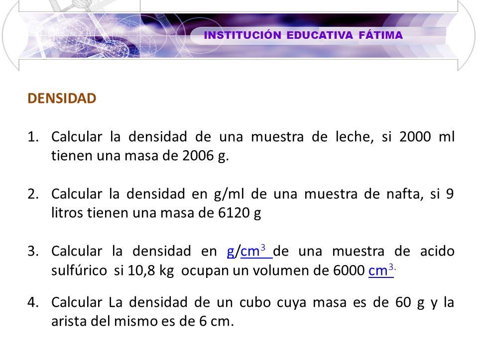 INSTITUCIÓN EDUCATIVA FÁTIMA DENSIDAD 1.Calcular la densidad de una muestra de leche, si 2000 ml tienen una masa de 2006 g. 2.Calcular la densidad en