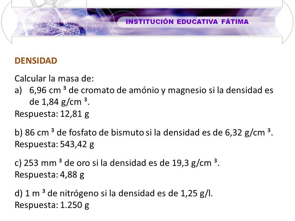 INSTITUCIÓN EDUCATIVA FÁTIMA DENSIDAD Calcular la masa de: a)6,96 cm ³ de cromato de amónio y magnesio si la densidad es de 1,84 g/cm ³.