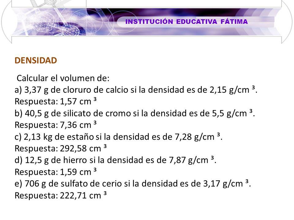 INSTITUCIÓN EDUCATIVA FÁTIMA DENSIDAD Calcular el volumen de: a) 3,37 g de cloruro de calcio si la densidad es de 2,15 g/cm ³. Respuesta: 1,57 cm ³ b)