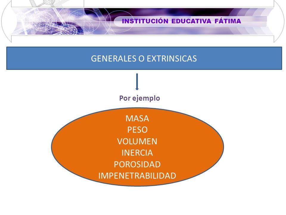 INSTITUCIÓN EDUCATIVA FÁTIMA GENERALES O EXTRINSICAS MASA PESO VOLUMEN INERCIA POROSIDAD IMPENETRABILIDAD Por ejemplo