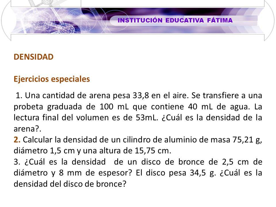 INSTITUCIÓN EDUCATIVA FÁTIMA DENSIDAD Ejercicios especiales 1. Una cantidad de arena pesa 33,8 en el aire. Se transfiere a una probeta graduada de 100