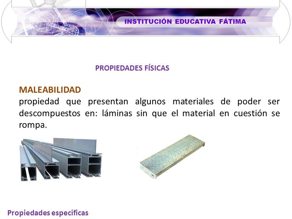 INSTITUCIÓN EDUCATIVA FÁTIMA Propiedades especificas MALEABILIDAD propiedad que presentan algunos materiales de poder ser descompuestos en: láminas sin que el material en cuestión se rompa.
