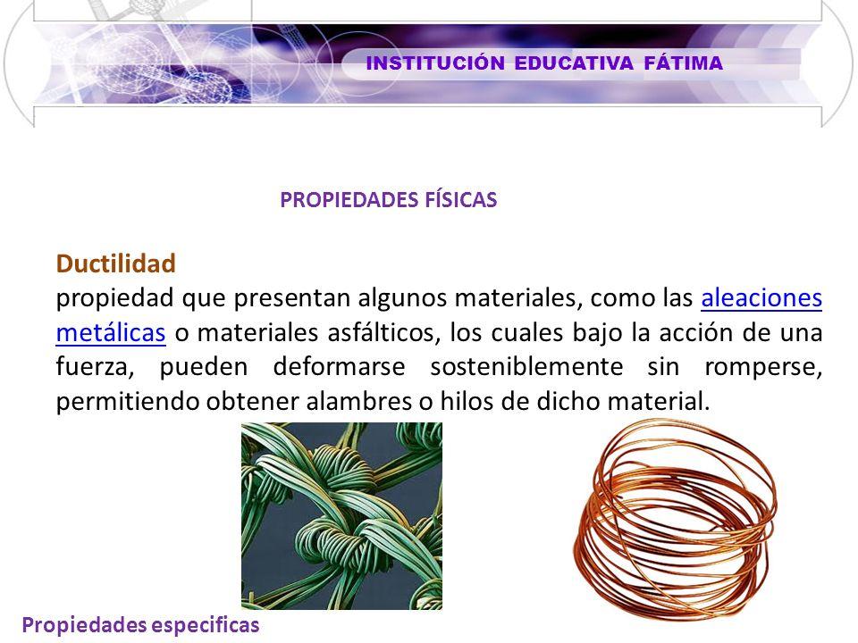 INSTITUCIÓN EDUCATIVA FÁTIMA Propiedades especificas Ductilidad propiedad que presentan algunos materiales, como las aleaciones metálicas o materiales