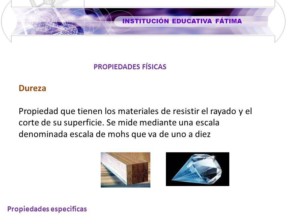 INSTITUCIÓN EDUCATIVA FÁTIMA Propiedades especificas Dureza Propiedad que tienen los materiales de resistir el rayado y el corte de su superficie. Se