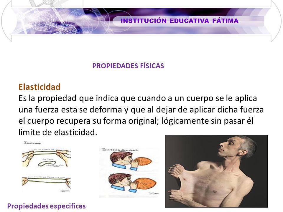 INSTITUCIÓN EDUCATIVA FÁTIMA Propiedades especificas Elasticidad Es la propiedad que indica que cuando a un cuerpo se le aplica una fuerza esta se def