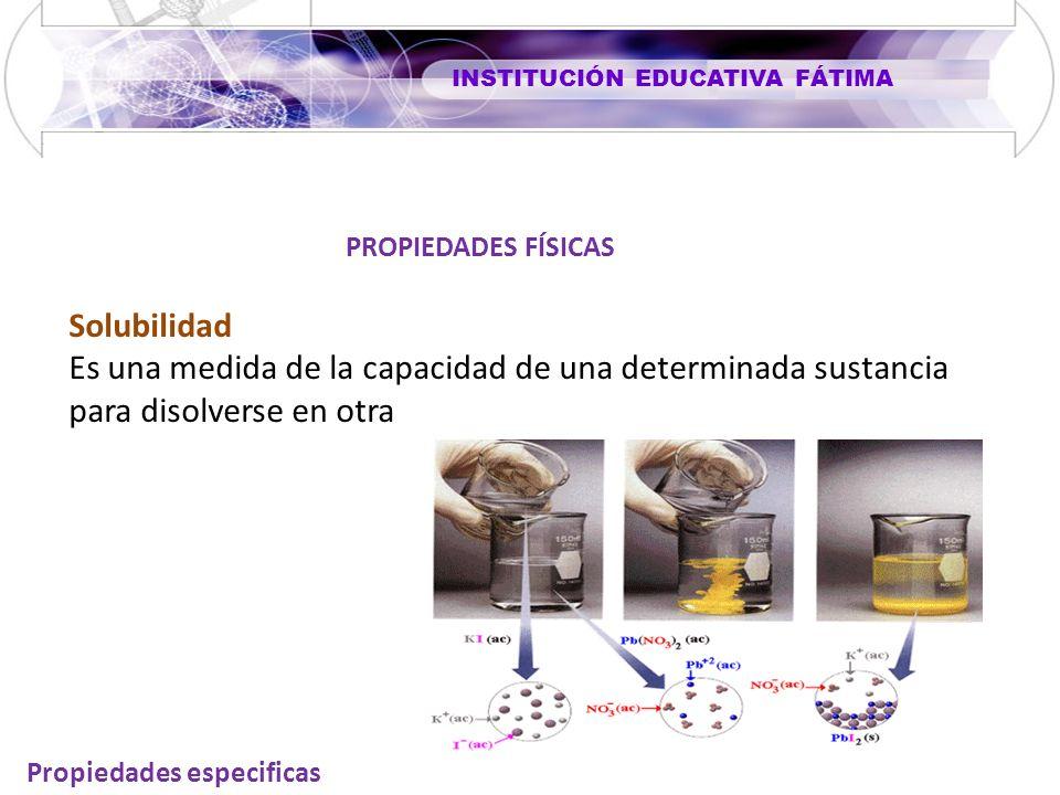 INSTITUCIÓN EDUCATIVA FÁTIMA Propiedades especificas Solubilidad Es una medida de la capacidad de una determinada sustancia para disolverse en otra PROPIEDADES FÍSICAS