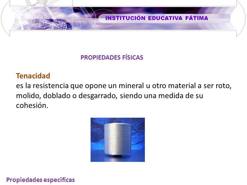INSTITUCIÓN EDUCATIVA FÁTIMA Propiedades especificas Tenacidad es la resistencia que opone un mineral u otro material a ser roto, molido, doblado o de