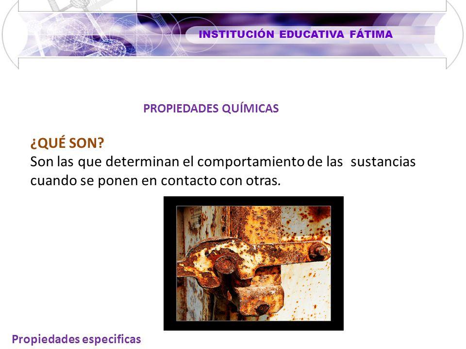 INSTITUCIÓN EDUCATIVA FÁTIMA Propiedades especificas ¿QUÉ SON? Son las que determinan el comportamiento de las sustancias cuando se ponen en contacto