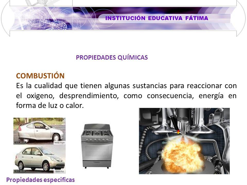 INSTITUCIÓN EDUCATIVA FÁTIMA Propiedades especificas COMBUSTIÓN Es la cualidad que tienen algunas sustancias para reaccionar con el oxigeno, desprendimiento, como consecuencia, energía en forma de luz o calor.