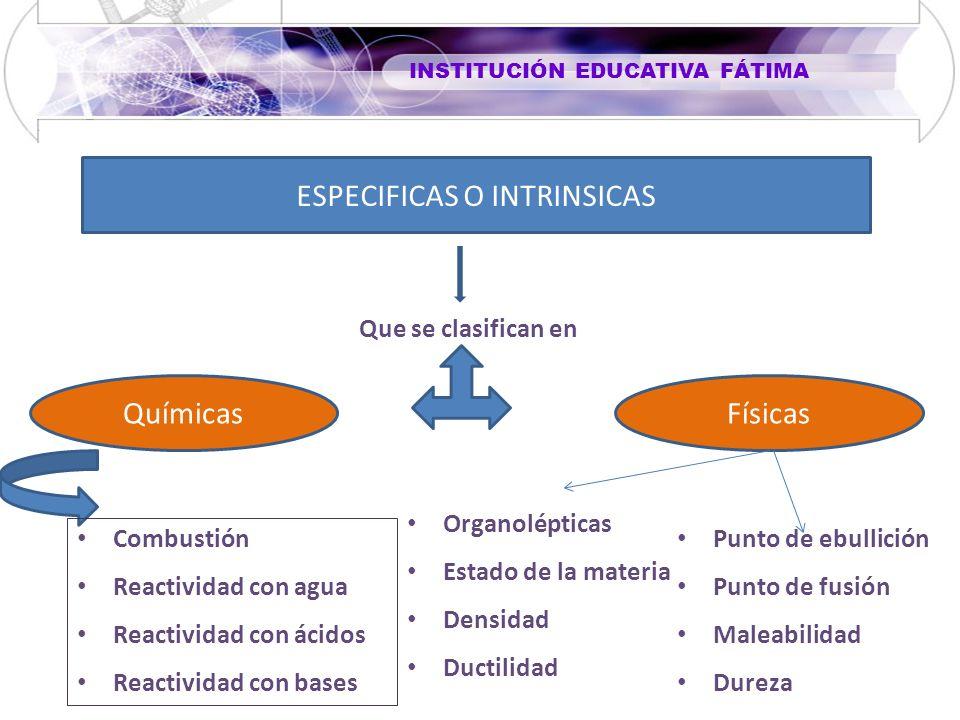 INSTITUCIÓN EDUCATIVA FÁTIMA Químicas Que se clasifican en ESPECIFICAS O INTRINSICAS Físicas Combustión Reactividad con agua Reactividad con ácidos Re