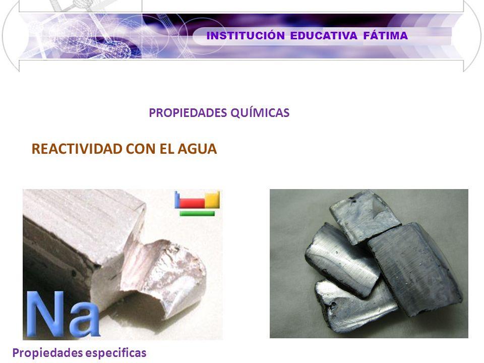 INSTITUCIÓN EDUCATIVA FÁTIMA Propiedades especificas REACTIVIDAD CON EL AGUA PROPIEDADES QUÍMICAS