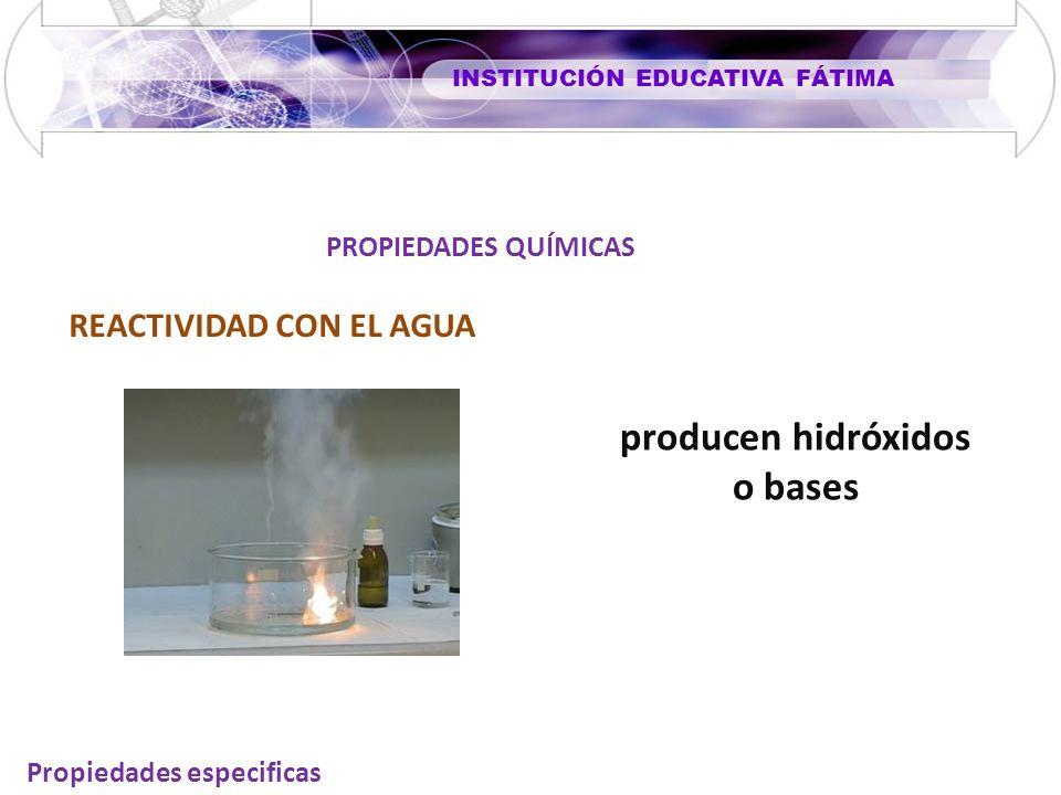 INSTITUCIÓN EDUCATIVA FÁTIMA Propiedades especificas REACTIVIDAD CON EL AGUA PROPIEDADES QUÍMICAS producen hidróxidos o bases