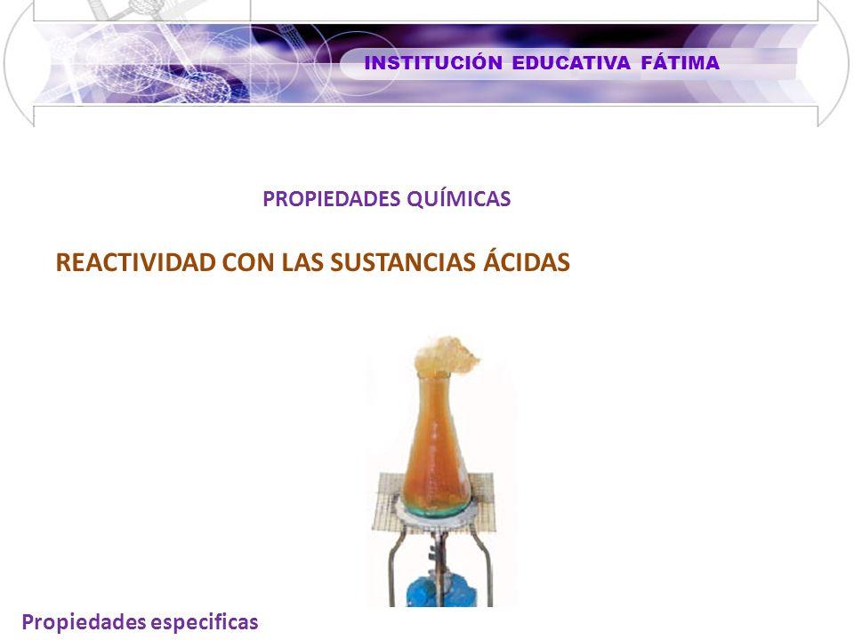 INSTITUCIÓN EDUCATIVA FÁTIMA Propiedades especificas REACTIVIDAD CON LAS SUSTANCIAS ÁCIDAS PROPIEDADES QUÍMICAS