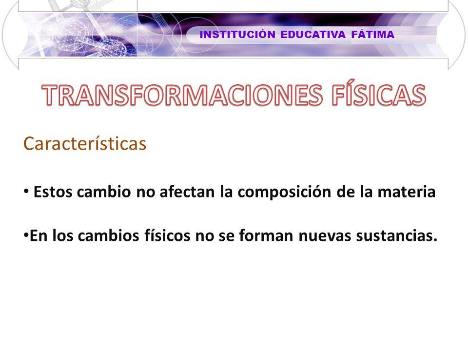 INSTITUCIÓN EDUCATIVA FÁTIMA Características Estos cambio no afectan la composición de la materia En los cambios físicos no se forman nuevas sustancia