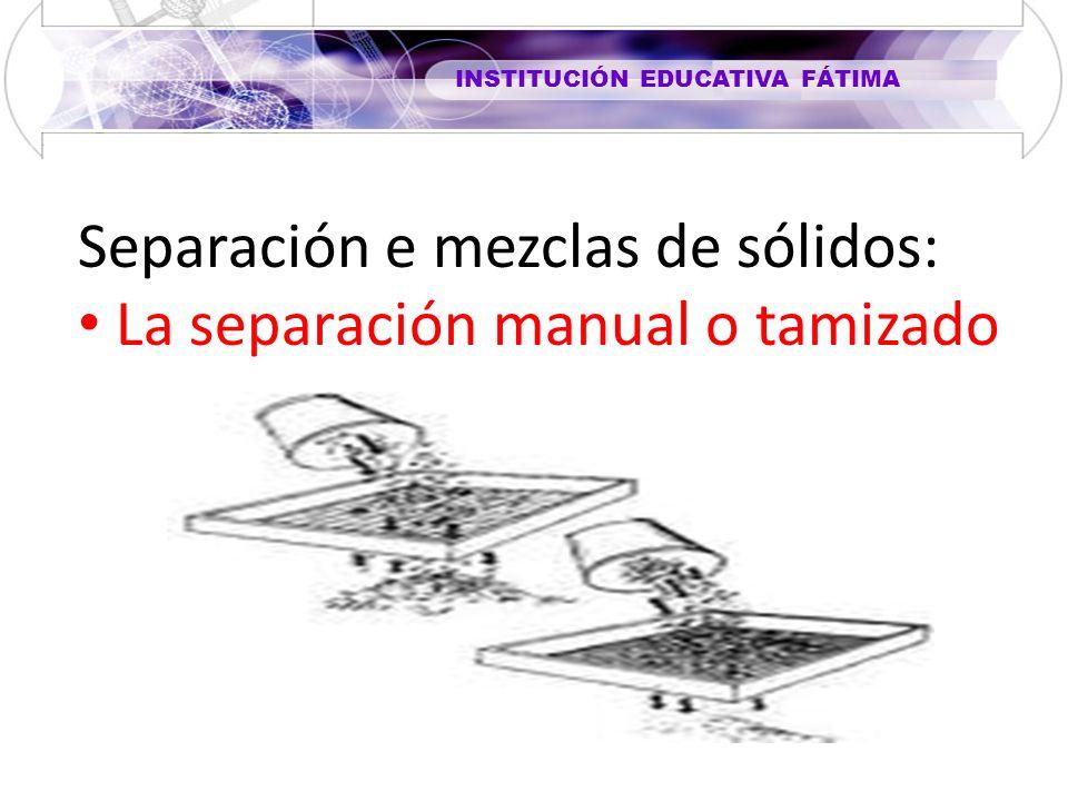INSTITUCIÓN EDUCATIVA FÁTIMA Separación e mezclas de sólidos: La separación manual o tamizado
