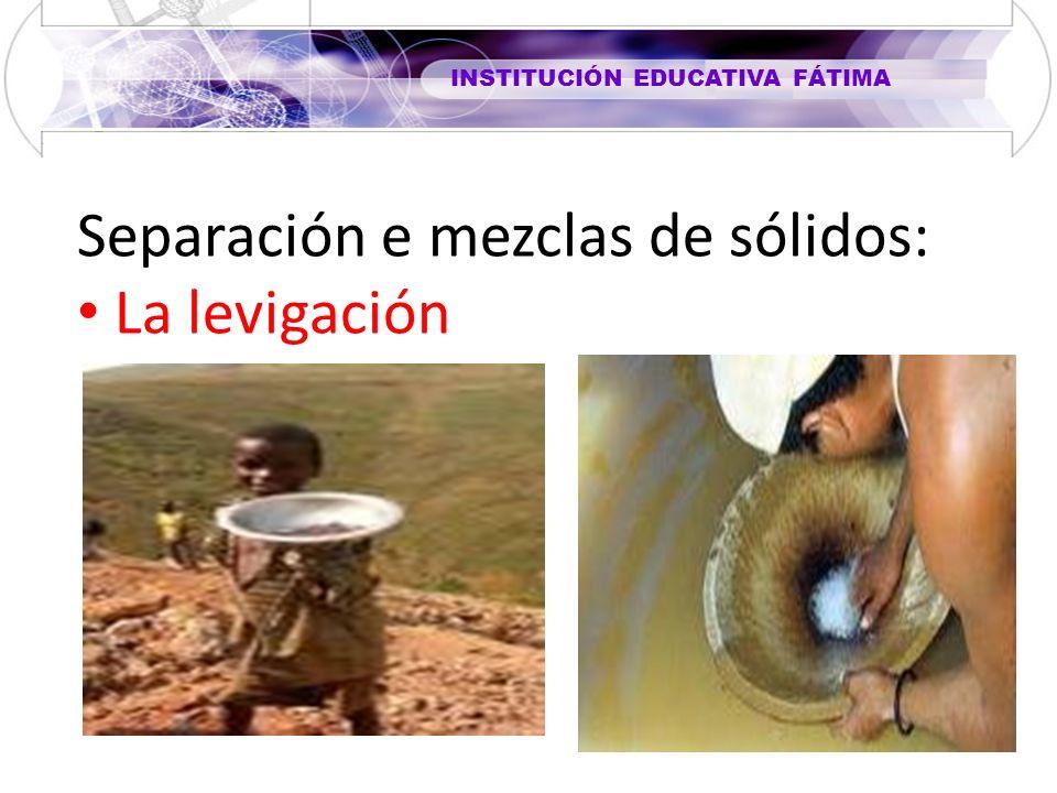 INSTITUCIÓN EDUCATIVA FÁTIMA Separación e mezclas de sólidos: La levigación