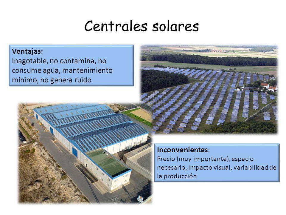 Centrales solares Ventajas: Inagotable, no contamina, no consume agua, mantenimiento mínimo, no genera ruido Inconvenientes : Precio (muy importante),