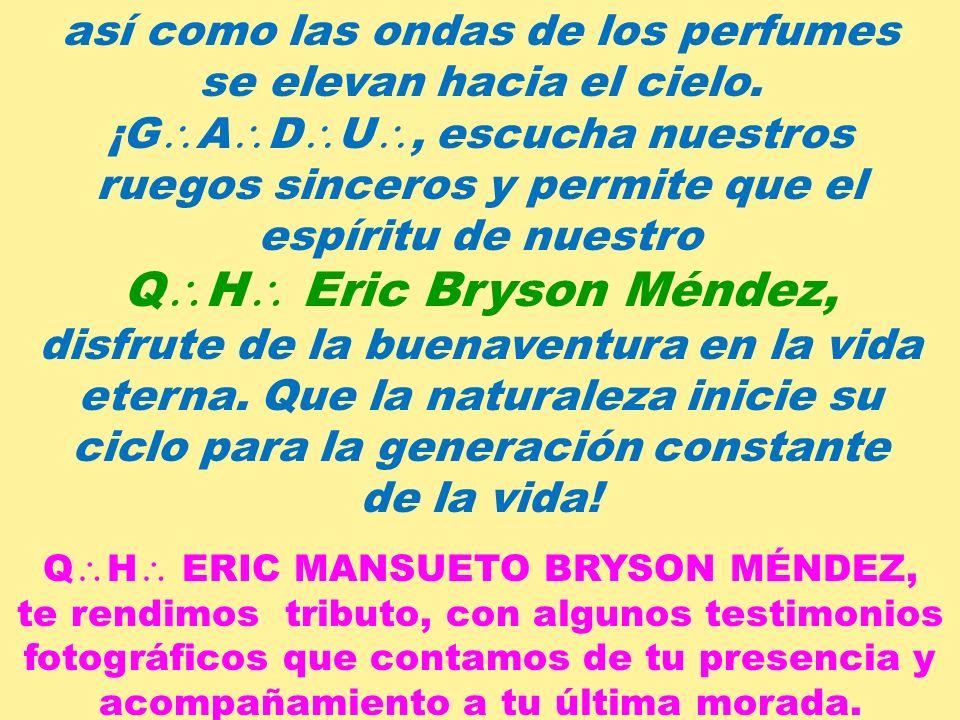 ¡Sombra querida de nuestro Q H Eric Bryson Méndez, compañero inseparable de nuestros trabajos, sólo la idea consoladora de que nos hemos de volver a v