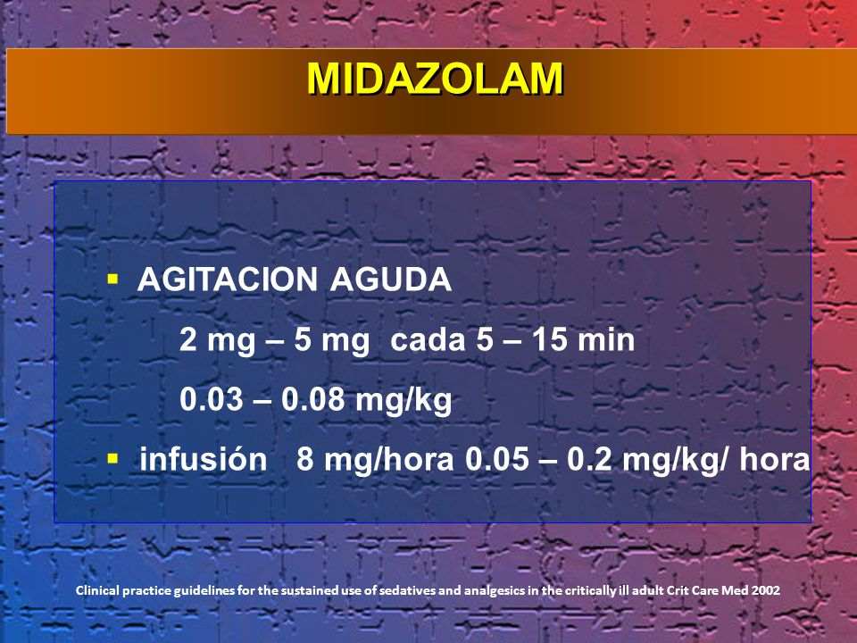 AGITACION AGUDA 2 mg – 5 mg cada 5 – 15 min 0.03 – 0.08 mg/kg infusión 8 mg/hora 0.05 – 0.2 mg/kg/ hora Clinical practice guidelines for the sustained
